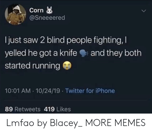 saw 2: Corn  @Sneeeered  I just saw 2 blind people fighting,  yelled he got a knife  and they both  started running  10:01 AM 10/24/19 Twitter for iPhone  89 Retweets 419 Likes Lmfao by Blacey_ MORE MEMES