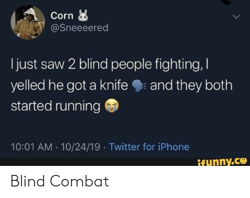 Iphone, Saw, and Twitter: Corn  @Sneeeered  just saw 2 blind people fighting,  yelled he got a knife  started running  and they both  10:01 AM 10/24/19 Twitter for iPhone  ifunny.co Blind Combat