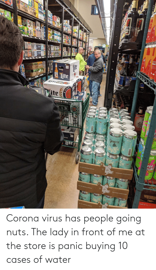 Water: Corona virus has people going nuts. The lady in front of me at the store is panic buying 10 cases of water