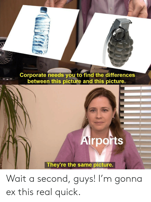 corporate: Corporate needs you to find the differences  between this picture and this picture.  Airports  They're the same picture. Wait a second, guys! I'm gonna ex this real quick.