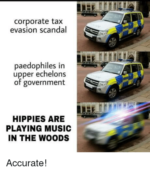 Music, Scandal, and Government: corporate tax  evasion scandal  paedophiles in  upper echelons  of government  HIPPIES ARE  PLAYING MUSIC  IN THE WOODS Accurate!