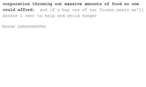 Food, Frozen, and Help: corporation  throwng  ut  massve  amounts  of  food  no  one  corporation throwing out massive amounts of f。od no one  could afford: and if u buy one of our frozen meals we'1l  donate 1 cent to help end child hunger  Source: justsomeantifas