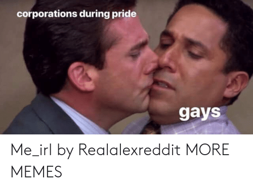 corporations: corporations during pride  gays Me_irl by Realalexreddit MORE MEMES