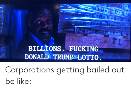 Bailed Out: Corporations getting bailed out be like: