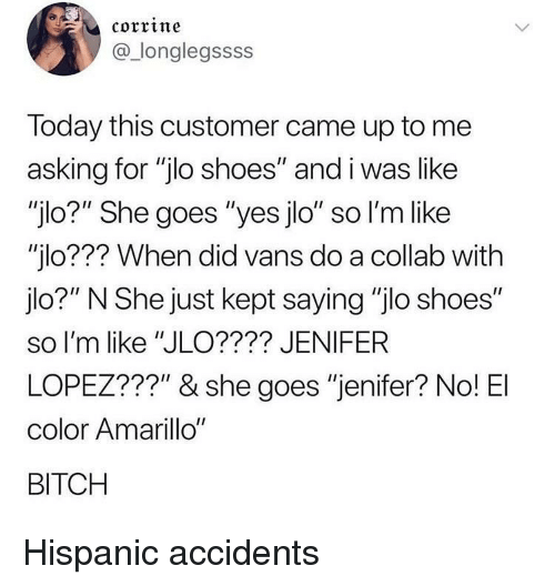 "Vans: corrine  @_longlegssss  Today this customer came up to me  asking for ""jlo shoes"" and i was like  ""jlo?"" She goes ""yes jlo"" so l'm like  ""jlo??? When did vans do a collab with  jlo?"" N She just kept saying ""jlo shoes""  so I'm like ""JLO???? JENIFER  LOPEZ???"" & she goes ""jenifer? No! El  color Amarillo""  BITCH Hispanic accidents"
