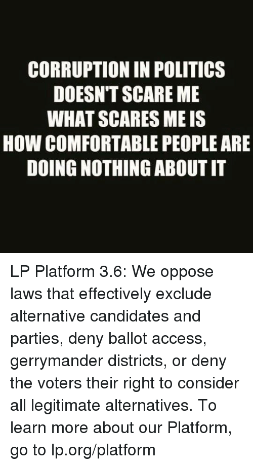 Comfortable, Memes, and Scare: CORRUPTION IN POLITICS  DOESNT SCARE ME  WHAT SCARES MEIS  HOW COMFORTABLE PEOPLEARE  DOING NOTHING ABOUT IT LP Platform 3.6: We oppose laws that effectively exclude alternative candidates and parties, deny ballot access, gerrymander districts, or deny the voters their right to consider all legitimate alternatives.  To learn more about our Platform, go to lp.org/platform