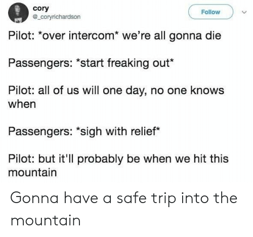 "One, One Day, and Safe: cory  a_coryrichardson  Follow  Pilot: *over intercom* we're all gonna die  Passengers: ""start freaking out*  Pilot: all of us will one day, no one knows  when  Passengers: ""sigh with relief  Pilot: but it'll probably be when we hit this  mountain Gonna have a safe trip into the mountain"