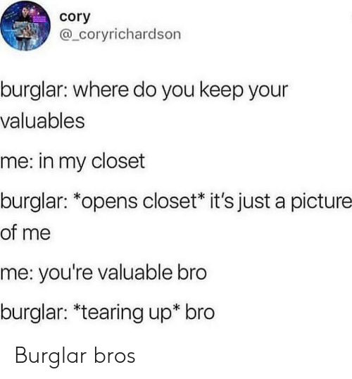 Tearing Up, A Picture, and Picture: cory  @ coryrichardson  burglar: where do you keep your  valuables  me: in my closet  burglar: *opens closet* it's just a picture  of me  me: you're valuable bro  burglar: *tearing up* bro Burglar bros