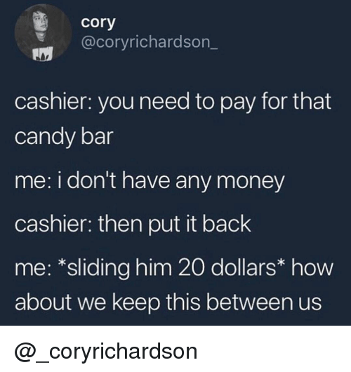 how about we: cory  @coryrichardson_  cashier: you need to pay for that  candy bar  me: i don't have any money  cashier: then put it back  me: *sliding him 20 dollars* how  about we keep this between us @_coryrichardson
