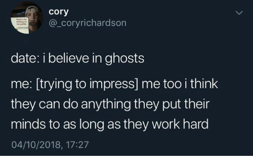 Work, Date, and Ghosts: cory  @_coryrichardson  date: i believe in ghosts  me: [trying to impress] me too i think  they can do anything they put their  minds to as long as they work hard  04/10/2018, 17:27