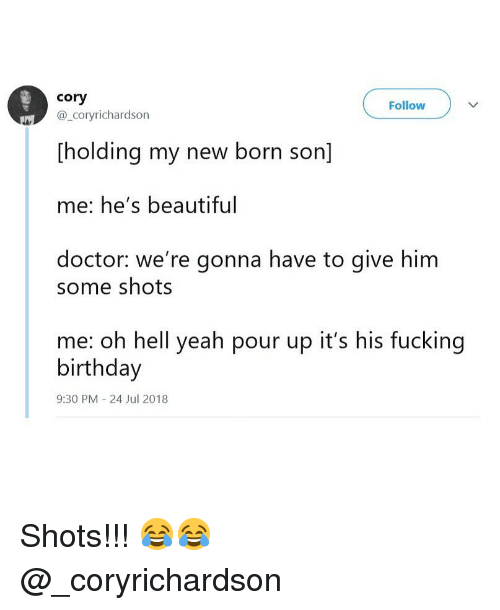 Beautiful, Birthday, and Doctor: cory  @_coryrichardson  Follow  [holding my new born son]  me: he's beautiful  doctor: we're gonna have to give him  some shots  me: oh hell yeah pour up it's his fucking  birthday  9:30 PM -24 Jul 2018 Shots!!! 😂😂 @_coryrichardson