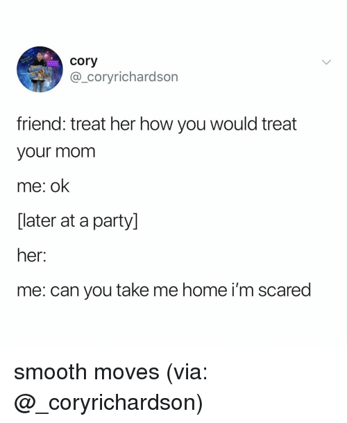 Party, Smooth, and Home: cory  @_coryrichardson  friend: treat her how you would treat  your mom  me: ok  [later at a party]  her:  me: can you take me home i'm scared smooth moves (via: @_coryrichardson)