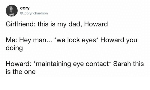 "Dad, Dank, and Girlfriend: cory  @_coryrichardson  Girlfriend: this is my dad, Howard  Me: Hey man... ""we lock eyes* Howard you  doing  Howard: *maintaining eye contact* Sarah this  is the one"