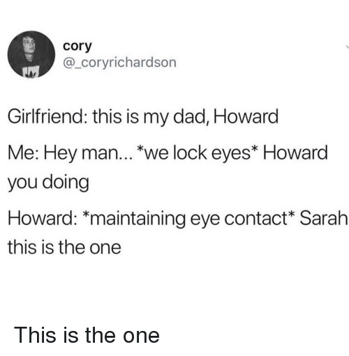 Dad, Girlfriend, and Eye: cory  @_coryrichardson  Girlfriend: this is my dad, Howard  Me: Hey man..'we lock eyest Howard  you doing  Howard: maintaining eye contact Sarah  this is the one This is the one