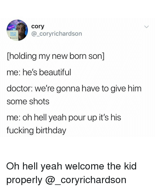 Beautiful, Birthday, and Doctor: cory  @_coryrichardson  lol  hey  Tholding my new born son]  me: he's beautiful  doctor: we're gonna have to give him  some shots  me: oh hell yeah pour up it's his  fucking birthday Oh hell yeah welcome the kid properly @_coryrichardson