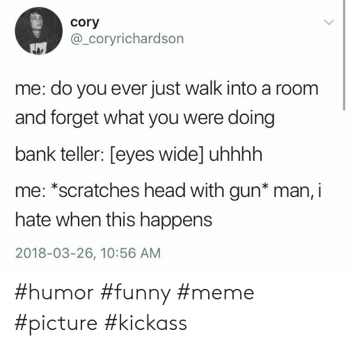 Funny, Head, and Meme: cory  @_coryrichardson  me: do you ever just walk into a room  and forget what you were doing  bank teller: [eyes wide] uhhhh  me: *scratches head with gun* man, i  hate when this happens  2018-03-26, 10:56 AM #humor #funny #meme #picture #kickass