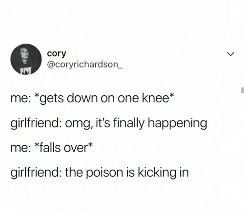 "Omg, Girlfriend, and Humans of Tumblr: cory  @coryrichardson_  me: ""gets down on one knee*  girlfriend: omg, it's finally happening  me: *falls over  girlfriend: the poison is kicking in"