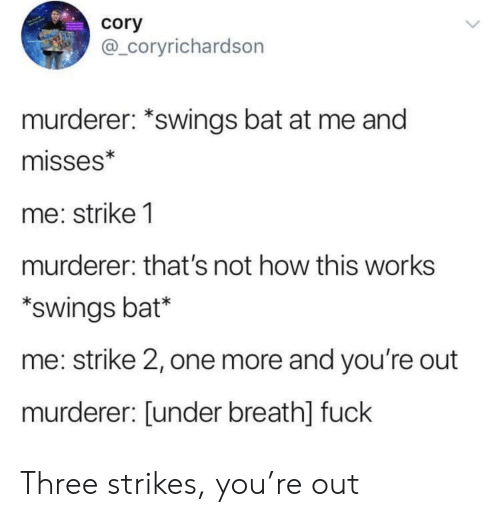 Fuck, How, and Bat: cory  @_coryrichardson  murderer: *swings bat at me and  misses*  me: strike 1  murderer: that's not how this works  swings bat*  me: strike 2, one more and you're out  murderer: [under breath] fuck Three strikes, you're out