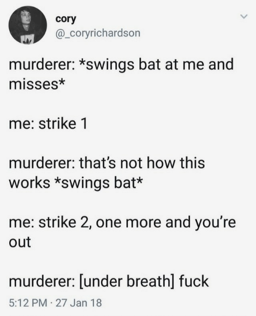 Fuck, How, and Bat: cory  @_Coryrichardson  murderer: *swings bat at me and  misses*  me: strike 1  murderer: that's not how this  works *swings bat*  me: strike 2, one more and you're  out  murderer: [under breath] fuck  5:12 PM 27 Jan 18