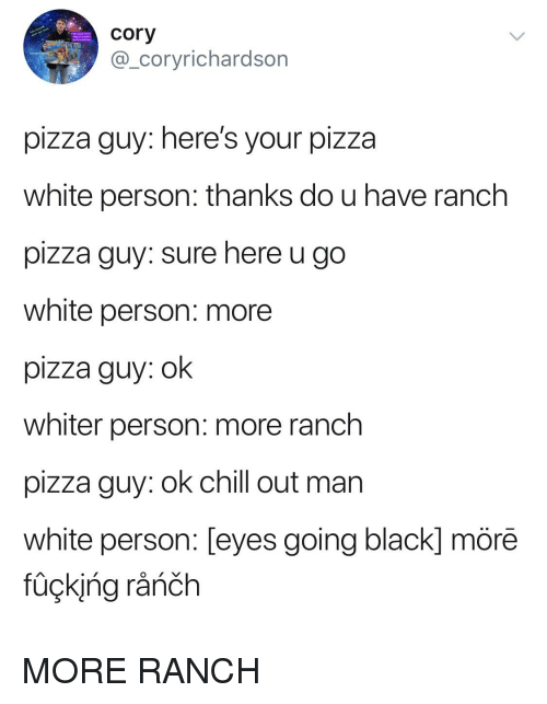Chill, Fucking, and Pizza: cory  @_coryrichardson  pizza guy: here's your pizza  white person: thanks do u have ranch  pizza guy: sure here u go  white person: more  plZza guy. oK  whiter person: more ranch  pizza guy: ok chill out man  white person: [eyes going black] mörē  füçking råńčh