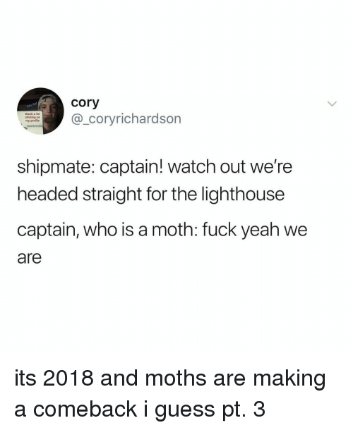 Watch Out, Yeah, and Fuck: cory  _coryrichardson  thank u for  clicking on  my proflie  shipmate: captain! watch out we're  headed straight for the lighthouse  captain, who is a moth: fuck yeah we  are its 2018 and moths are making a comeback i guess pt. 3