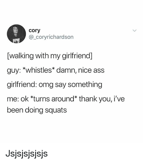 Ass, Memes, and Omg: cory  @_coryrichardson  [walking with my girlfriend]  guy: *whistles* damn, nice ass  girlfriend: omg say something  me: ok *turns around* thank you, i've  been doing squats Jsjsjsjsjsjs