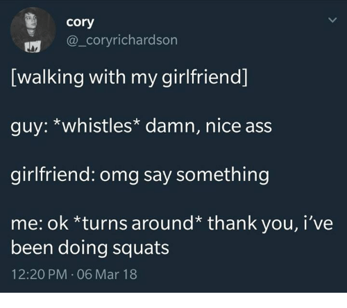 Ass, Omg, and Thank You: cory  @_coryrichardson  [walking with my girlfriend]  guy: *whistles* damn, nice ass  girlfriend: omg say something  me: ok *turns around* thank you, i've  been doing squats  12:20 PM-06 Mar 18