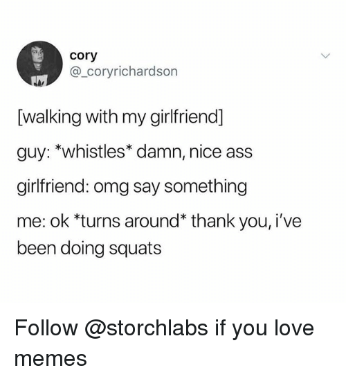 Love Memes: cory  @_coryrichardson  [walking with my girlfriend]  guy: *whistles* damn, nice ass  girlfriend: omg say something  me: ok *turns around* thank you, i've  been doing squats Follow @storchlabs if you love memes