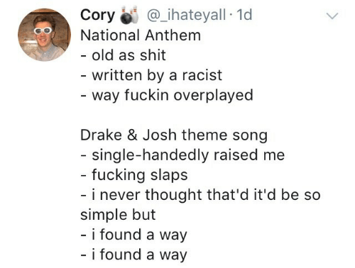 Drake, Drake & Josh, and Fucking: Cory İi: @ihateyall-Id  National Anthem  - old as shit  written by a racist  - way fuckin overplayed  Drake & Josh theme song  single-handedly raised me  - fucking slaps  - i never thought that'd it'd be so  simple but  - i found a way  i found a way