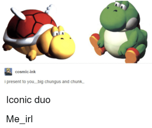 Cosmic Ink I Present To Youbig Chungus And Chunk Lconic Duo Irl