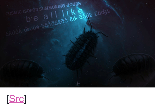 "Reddit, Com, and All: COSMIC ISOPOD SUMMONING HOURS  be all lik <p>[<a href=""https://www.reddit.com/r/surrealmemes/comments/87569r/the_roly_poly_rises/"">Src</a>]</p>"