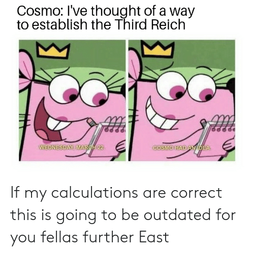 Wednesday, Dank Memes, and Thought: Cosmo: I've thought of a way  to establish the Third Reich  RC22  COSMO HADAMDEA  WEDNESDAY MA If my calculations are correct this is going to be outdated for you fellas further East
