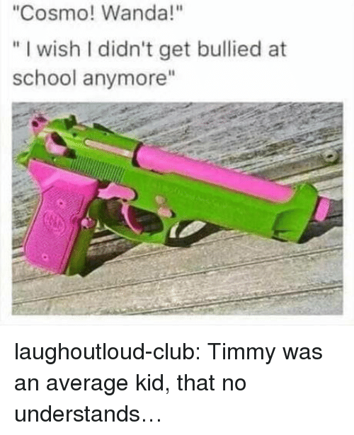 "Club, School, and Tumblr: ""Cosmo! Wanda!""  "" I wish I didn't get bullied at  school anymore"" laughoutloud-club:  Timmy was an average kid, that no understands…"