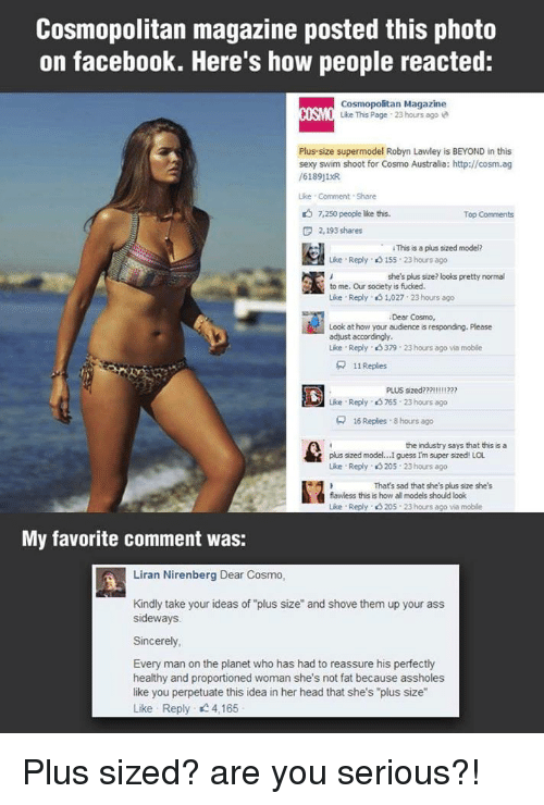 "Ass, Facebook, and Facepalm: Cosmopolitan magazine posted this photo  on facebook. Here's how people reacted:  Cosmopolitan Magazine  ISO Like This Page 23 hours ago  Plus-size supermodel Robyn Lawley is BEYOND in this  sexy swim shoot for Cosmo Australia: http://cosm.ag  /6189j1R  ike Comment Share  7,250 people ike this.  Top Comments  F 2,193 shares  hapuapedneden  ·  iThissaplus sized model?  Lise . Reply、eS 155-23 hours ago  she's plus size? looks pretty normal  to me. Our socety is fucked.  Like . Reply、eS 1,027: 23 hours ago  Dear Cosmo,  Look at how your audience is responding. Please  adjust accordingly  Like Reply、eS 379 . 23 hours ago via moble  뮤  1|Replies  Like Reply 765 23 hours ago  16 Replies . 8 hours ago  the  plus sized model...I guess Im super sized! LOL  Like Reply 3 205 23hours ago  Thats sad that she's plus size shes  flawless this is how all models should look  Like Reply 205 23 hours ago via moble  My favorite comment was:  Liran Nirenberg Dear Cosmo,  Kindly take your ideas of ""plus size"" and shove them up your ass  sideways.  Sincerely  Every man on the planet who has had to reassure his perfectly  healthy and proportioned woman she's not fat because assholes  like you perpetuate this idea in her head that she's ""plus size""  Like Reply 4,165 Plus sized? are you serious?!"