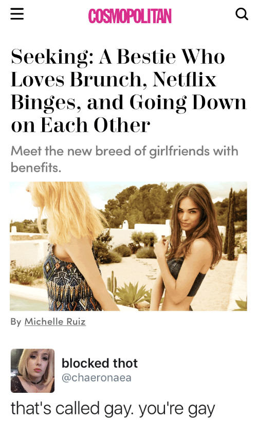 Michellee: COSMOPOLITAN  Seeking: A Bestie Who  Loves Brunch. Netflix  Binges, and Going Down  on Each Other  Meet the new breed of girlfriends with  benefits.  By Michelle Ruiz   blocked thot  @chaeronaea  that's called gay. you're gay