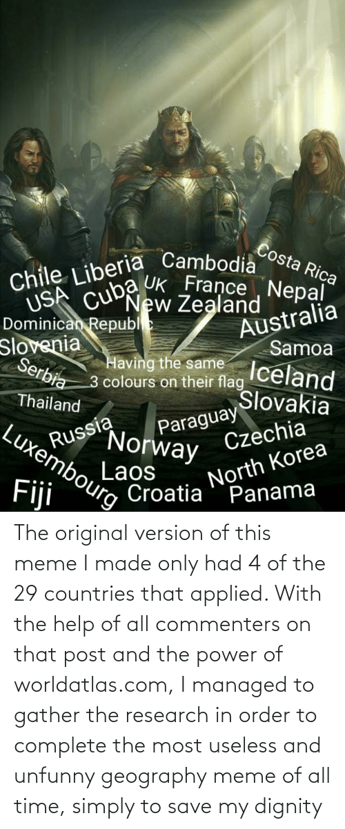 liberia: Costa Rica  Chile Liberia Cambodia  New Zealand  USA cuba Uk France , Nepạl  Australia  Samoa  Iceland  Slovakia  Dominican Republe  Slovenia  Serbia  Having the same  3 colours on their flag  Thailand  Paraguay  Norway  Russia  Laos  CroatiaPanama  Luxembourg  Czechia  North Korea  Fiji The original version of this meme I made only had 4 of the 29 countries that applied. With the help of all commenters on that post and the power of worldatlas.com, I managed to gather the research in order to complete the most useless and unfunny geography meme of all time, simply to save my dignity