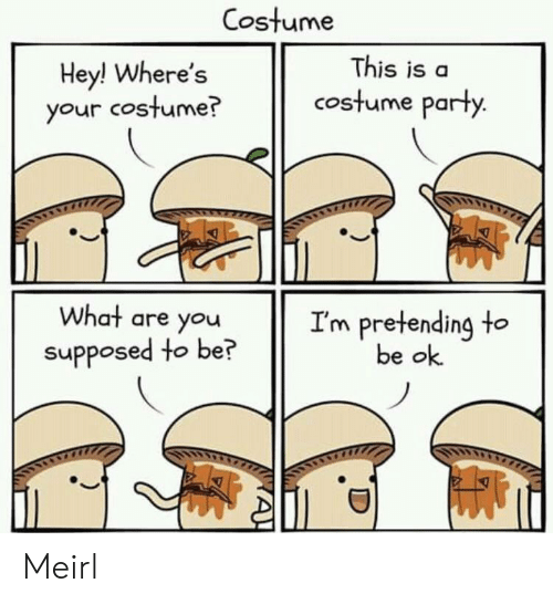Be Ok: Costume  This is a  Hey! Where's  your costume?  costume party.  What are you  I'm pretending to  be ok  supposed to be?  A! Meirl