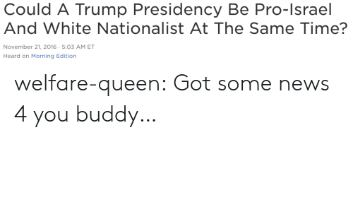News, Tumblr, and Queen: Could A Trump Presidency Be Pro-Israel  And White Nationalist At The Same Time?  November 21, 2016-5:03 AM ET  Heard on Morning Edition welfare-queen:  Got some news 4 you buddy…