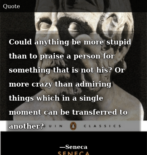 Crazy, Single, and Another: Could anything be more stupid than to praise a person for something that is not his? Or more crazy than admiring things which in a single moment can be transferred to another?