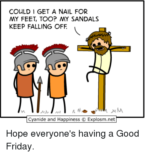 Dank, Friday, and Cyanide and Happiness: COULD I GET A NAIL FOR  MY FEET, TOO? MY SANDALS  KEEP FALLING OFF  Cyanide and Happiness  O Explos Hope everyone's having a Good Friday.
