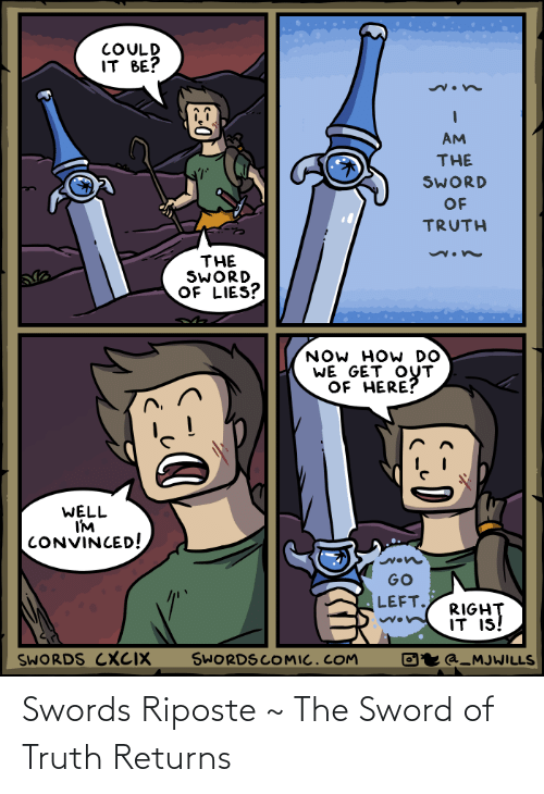 get out: COULD  IT BE?  AM  THE  SWORD  OF  TRUTH  THE  SWORD  OF LIES?  NOW HOW DO  WE GET OUT  OF HERE?  WELL  I'M  CONVINCED!  GO  LEFT.  RIGHT  IT IS!  SWORDS COMIC.COM  SWORDS CXCIX  Oʻr @_MJWILLS Swords Riposte ~ The Sword of Truth Returns