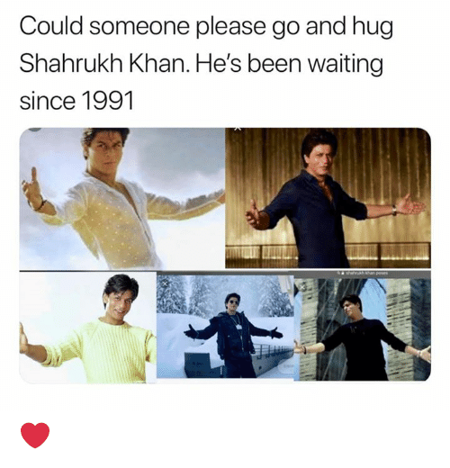 Memes, Shahrukh Khan, and Waiting...: Could someone please go and hug  Shahrukh Khan. He's been waiting  since 1991 ❤️