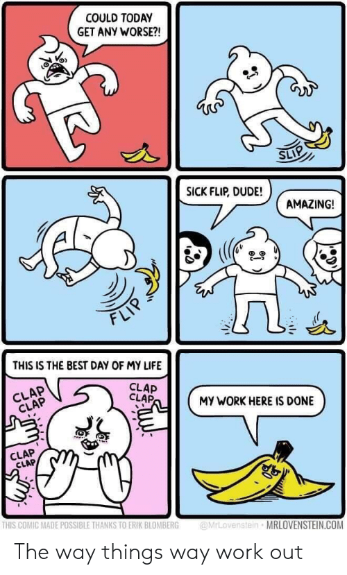 Dude, Life, and Work: COULD TODAY  GET ANY WORSE?!  SICK FLIP, DUDE!  AMAZING!  FLI  THIS IS THE BEST DAY OF MY LIFE  CLAP  CLAP  CLAP  CLAP  MY WORK HERE IS DONE  šk  CLAP  CLAP  THIS COMIC MADE POSSIBLE THANKS TO ERIK BLOMBERG rLovenstein MRLOVENSTEIN.COM The way things way work out