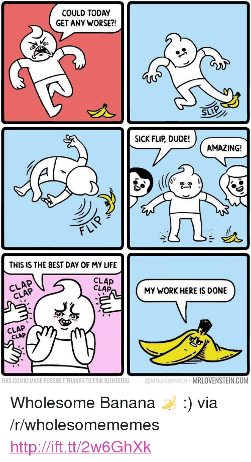 "Dude, Life, and Work: COULD TODAY  GET ANY WORSE?!  SLIP  SICK FLIP, DUDE!  AMAZING!  cーフレ  づ  FLI  THIS IS THE BEST DAY OF MY LIFE  CLAP  CLAP  CLAP  CLAP  MY WORK HERE IS DONE  CLAP  CLAP  THIS COMIC MADE POSSIBLE THANKS TO ERIK BLOMBERG @MrLovenstein MRLOVENSTEIN.COM <p>Wholesome Banana 🍌 :) via /r/wholesomememes <a href=""http://ift.tt/2w6GhXk"">http://ift.tt/2w6GhXk</a></p>"