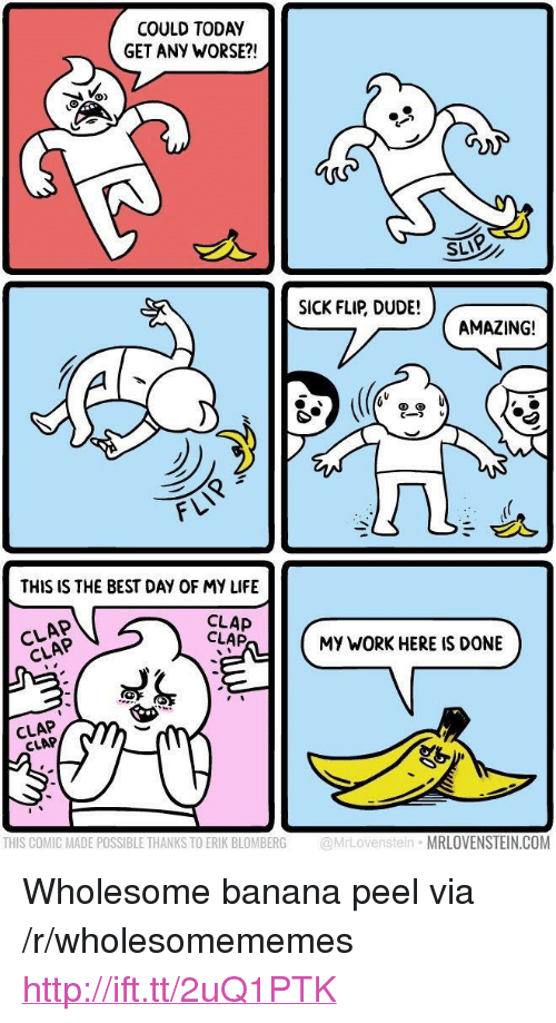 "Dude, Life, and Work: COULD TODAY  GET ANY WORSE?!  SLIP  SICK FLIP, DUDE!  AMAZING!  cーフレ  FLI  THIS IS THE BEST DAY OF MY LIFE  CLAP  CLAP  CLAP  CLAP  MY WORK HERE IS DONE  CLAP  CLAP  THIS COMIC MADE POSSIBLE THANKS TO ERIK BLOMBERG MrLovenstein MRLOVENSTEIN.COM <p>Wholesome banana peel via /r/wholesomememes <a href=""http://ift.tt/2uQ1PTK"">http://ift.tt/2uQ1PTK</a></p>"