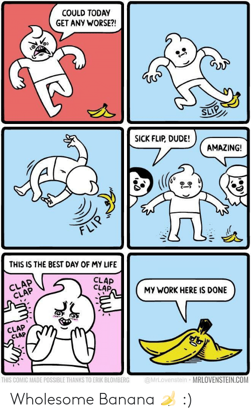 Dude, Life, and Work: COULD TODAY  GET ANY WORSE?!  SLIP  SICK FLIP, DUDE!  AMAZING!  cーフレ  づ  FLI  THIS IS THE BEST DAY OF MY LIFE  CLAP  CLAP  CLAP  CLAP  MY WORK HERE IS DONE  CLAP  CLAP  THIS COMIC MADE POSSIBLE THANKS TO ERIK BLOMBERG @MrLovenstein MRLOVENSTEIN.COM Wholesome Banana 🍌 :)