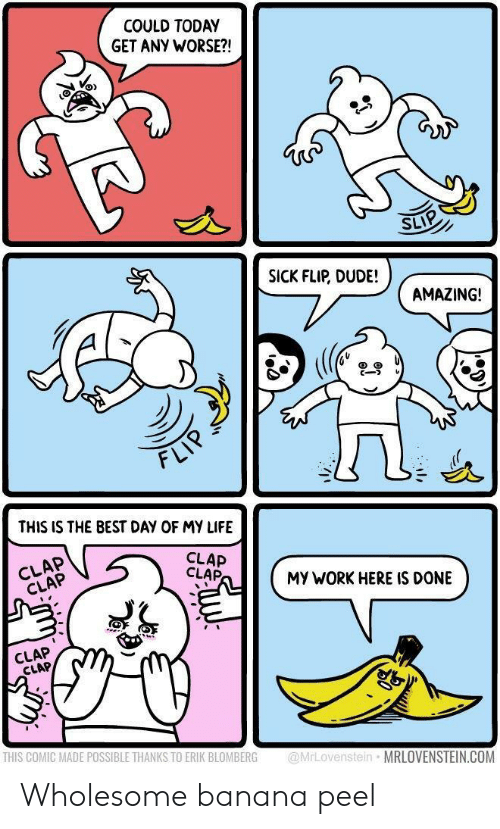 Dude, Life, and Work: COULD TODAY  GET ANY WORSE?!  SLIP  SICK FLIP, DUDE!  AMAZING!  cーフレ  FLI  THIS IS THE BEST DAY OF MY LIFE  CLAP  CLAP  CLAP  CLAP  MY WORK HERE IS DONE  CLAP  CLAP  THIS COMIC MADE POSSIBLE THANKS TO ERIK BLOMBERG MrLovenstein MRLOVENSTEIN.COM Wholesome banana peel