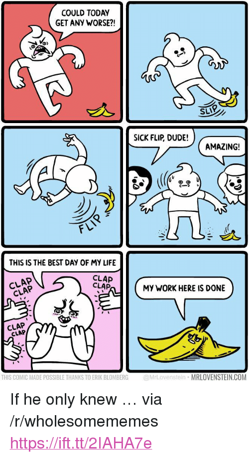 "Dude, Life, and Work: COULD TODAY  GET ANY WORSE?!  SLIP  SICK FLIR DUDE!  AMAZING!  cーフレ  FLV  THIS IS THE BEST DAY OF MY LIFE  CLAP  CLAP  CLAP  CLAP  MY WORK HERE IS DONE  CLAP  CLAP  THIS COMIC MADE POSSIBLE THANKS TO ERIK BLOMBERG @MrLovenstein MRLOVENSTEIN.COM <p>If he only knew &hellip; via /r/wholesomememes <a href=""https://ift.tt/2IAHA7e"">https://ift.tt/2IAHA7e</a></p>"