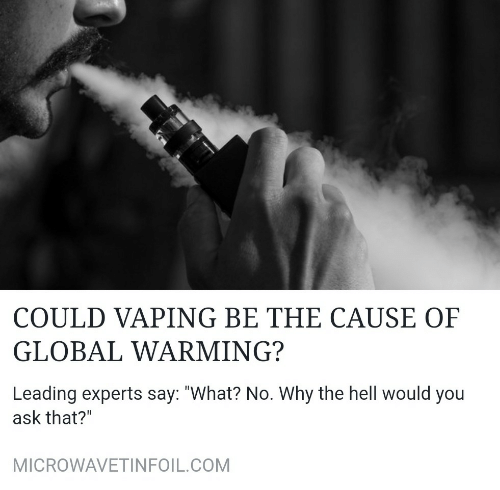 "Global Warming, Hell, and Vaping: COULD VAPING BE THE CAUSE OF  GLOBAL WARMING?  Leading experts say: ""What? No. Why the hell would you  ask that?""  MICROWAVETINFOIL.COM"