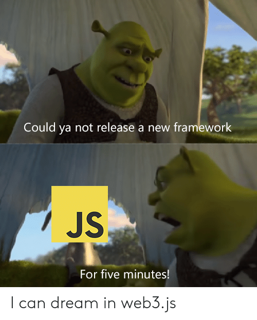 Five Minutes: Could ya not release a new framework  JS  For five minutes! I can dream in web3.js